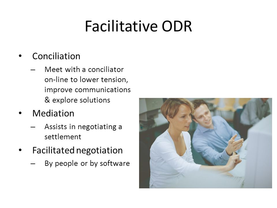 Facilitative ODR Conciliation – Meet with a conciliator on-line to lower tension, improve communications & explore solutions Mediation – Assists in negotiating a settlement Facilitated negotiation – By people or by software