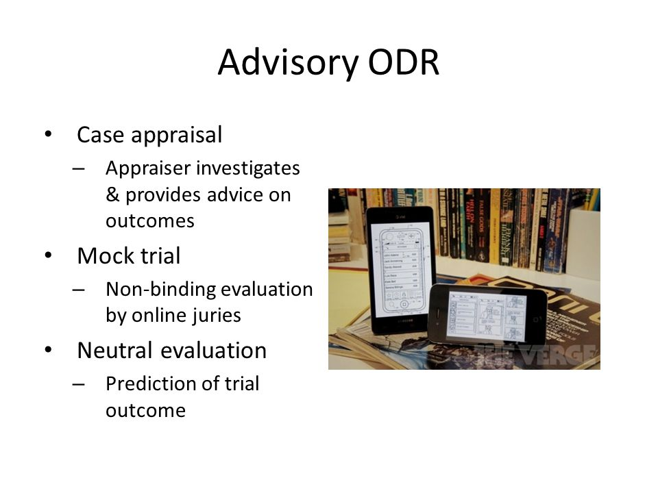 Advisory ODR Case appraisal – Appraiser investigates & provides advice on outcomes Mock trial – Non-binding evaluation by online juries Neutral evaluation – Prediction of trial outcome