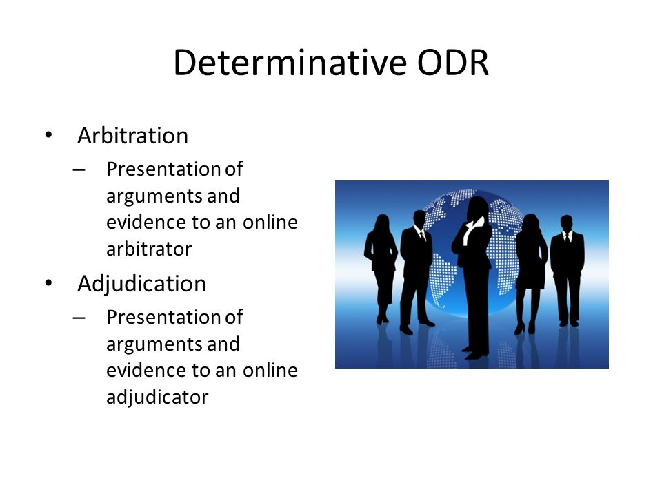 Determinative ODR Arbitration – Presentation of arguments and evidence to an online arbitrator Adjudication – Presentation of arguments and evidence to an online adjudicator