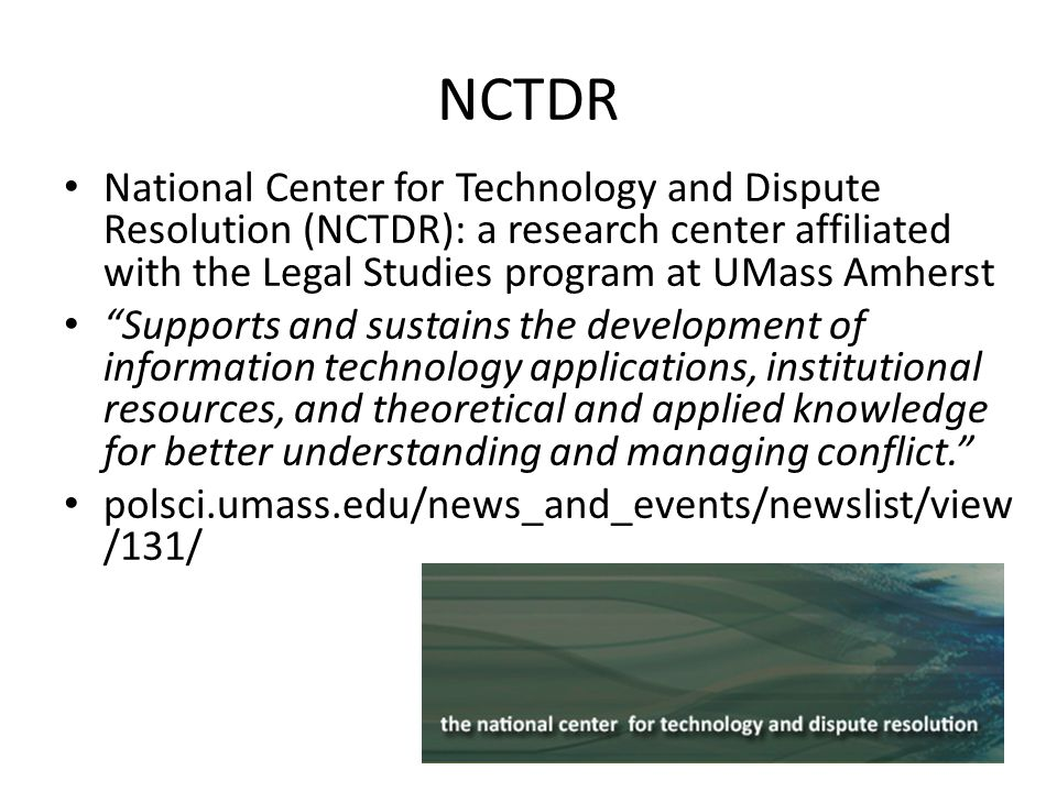 NCTDR National Center for Technology and Dispute Resolution (NCTDR): a research center affiliated with the Legal Studies program at UMass Amherst Supports and sustains the development of information technology applications, institutional resources, and theoretical and applied knowledge for better understanding and managing conflict.