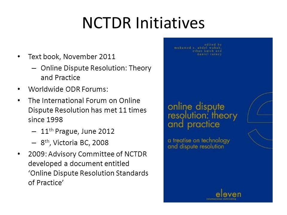 NCTDR Initiatives Text book, November 2011 – Online Dispute Resolution: Theory and Practice Worldwide ODR Forums: The International Forum on Online Dispute Resolution has met 11 times since 1998 – 11 th Prague, June 2012 – 8 th, Victoria BC, 2008 2009: Advisory Committee of NCTDR developed a document entitled Online Dispute Resolution Standards of Practice