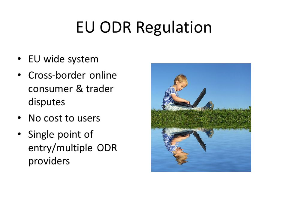 EU ODR Regulation EU wide system Cross-border online consumer & trader disputes No cost to users Single point of entry/multiple ODR providers