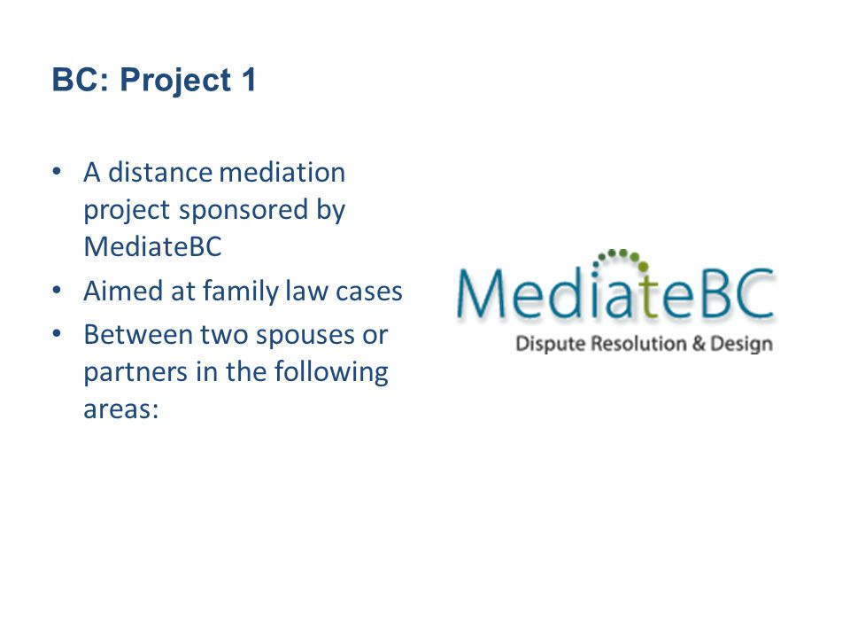BC: Project 1 A distance mediation project sponsored by MediateBC Aimed at family law cases Between two spouses or partners in the following areas:
