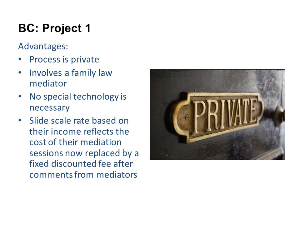 BC: Project 1 Advantages: Process is private Involves a family law mediator No special technology is necessary Slide scale rate based on their income reflects the cost of their mediation sessions now replaced by a fixed discounted fee after comments from mediators