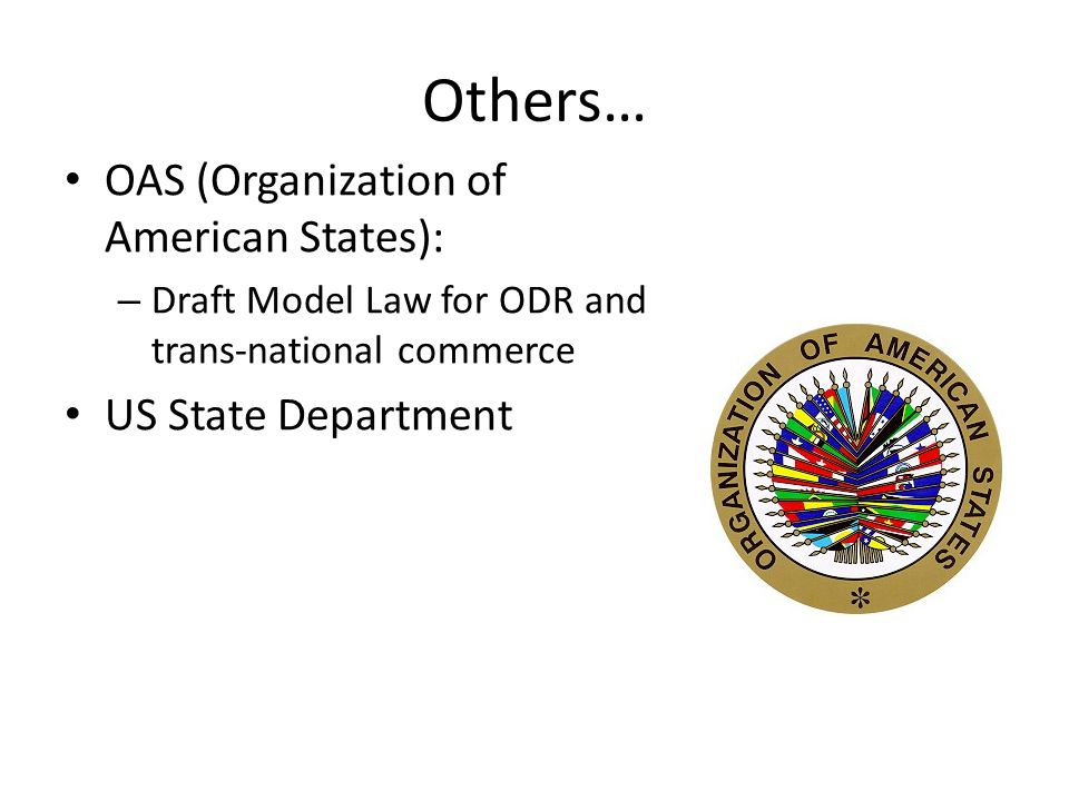 Others… OAS (Organization of American States): – Draft Model Law for ODR and trans-national commerce US State Department