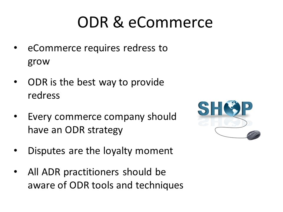 ODR & eCommerce 67 eCommerce requires redress to grow ODR is the best way to provide redress Every commerce company should have an ODR strategy Disputes are the loyalty moment All ADR practitioners should be aware of ODR tools and techniques