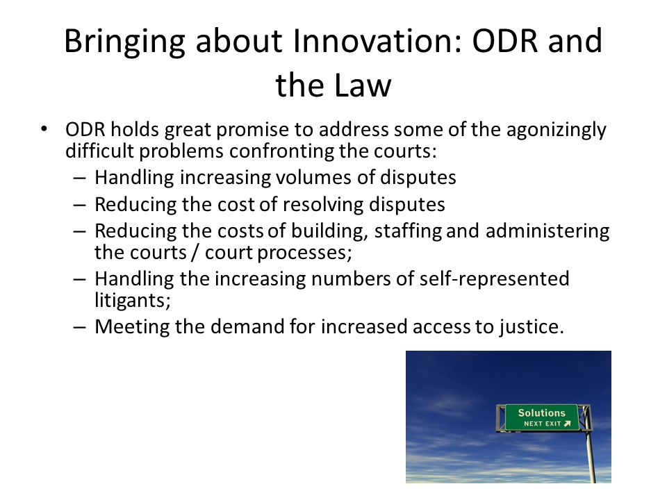 Bringing about Innovation: ODR and the Law ODR holds great promise to address some of the agonizingly difficult problems confronting the courts: – Handling increasing volumes of disputes – Reducing the cost of resolving disputes – Reducing the costs of building, staffing and administering the courts / court processes; – Handling the increasing numbers of self-represented litigants; – Meeting the demand for increased access to justice.