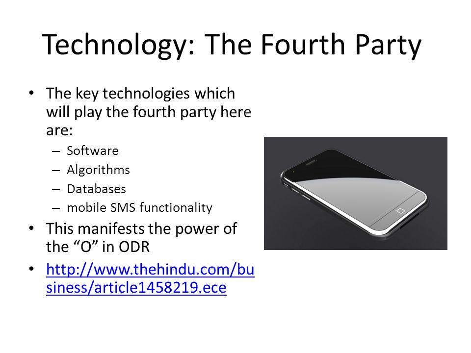 Technology: The Fourth Party The key technologies which will play the fourth party here are: – Software – Algorithms – Databases – mobile SMS functionality This manifests the power of the O in ODR http://www.thehindu.com/bu siness/article1458219.ece http://www.thehindu.com/bu siness/article1458219.ece