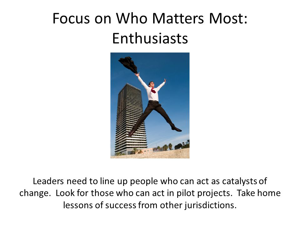 Focus on Who Matters Most: Enthusiasts Leaders need to line up people who can act as catalysts of change.