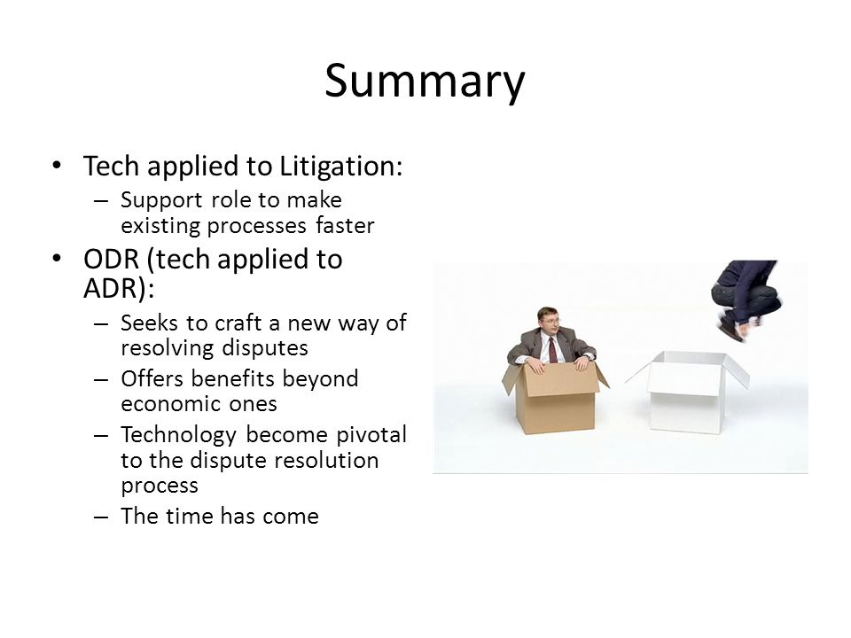 Summary Tech applied to Litigation: – Support role to make existing processes faster ODR (tech applied to ADR): – Seeks to craft a new way of resolving disputes – Offers benefits beyond economic ones – Technology become pivotal to the dispute resolution process – The time has come