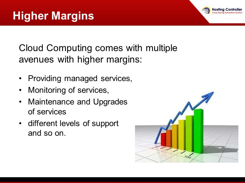 Higher Margins Providing managed services, Monitoring of services, Maintenance and Upgrades of services different levels of support and so on.