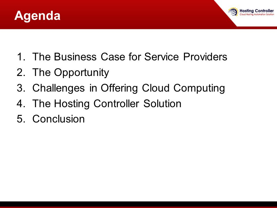 Agenda 1.The Business Case for Service Providers 2.The Opportunity 3.Challenges in Offering Cloud Computing 4.The Hosting Controller Solution 5.Conclusion