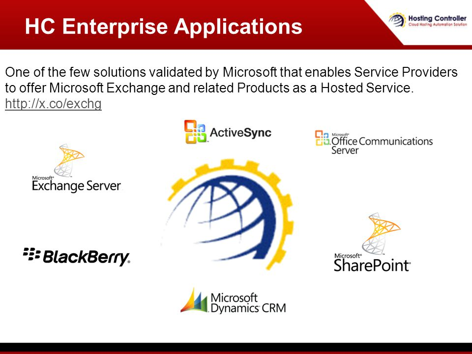 HC Enterprise Applications One of the few solutions validated by Microsoft that enables Service Providers to offer Microsoft Exchange and related Products as a Hosted Service.