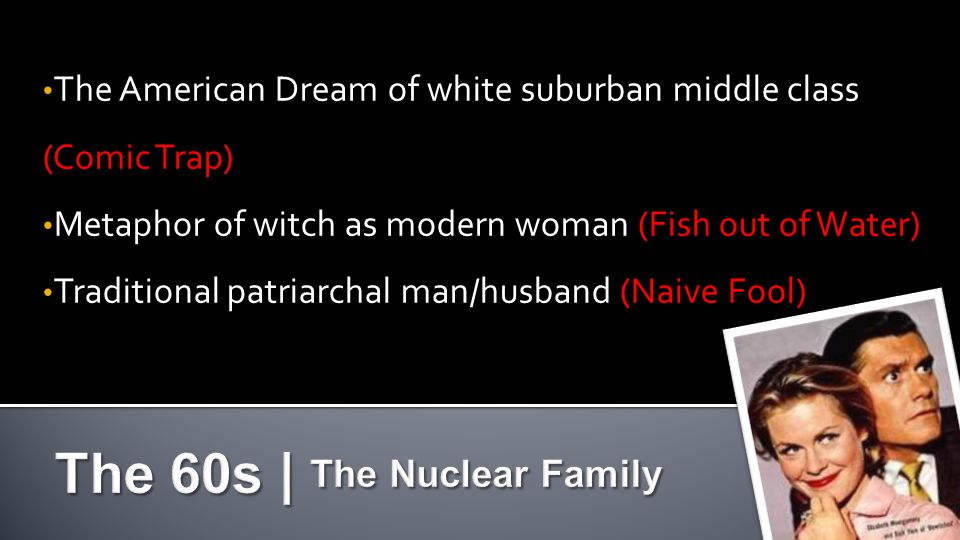 The American Dream of white suburban middle class (Comic Trap) The American Dream of white suburban middle class (Comic Trap) Metaphor of witch as modern woman (Fish out of Water) Metaphor of witch as modern woman (Fish out of Water) Traditional patriarchal man/husband (Naive Fool) Traditional patriarchal man/husband (Naive Fool)