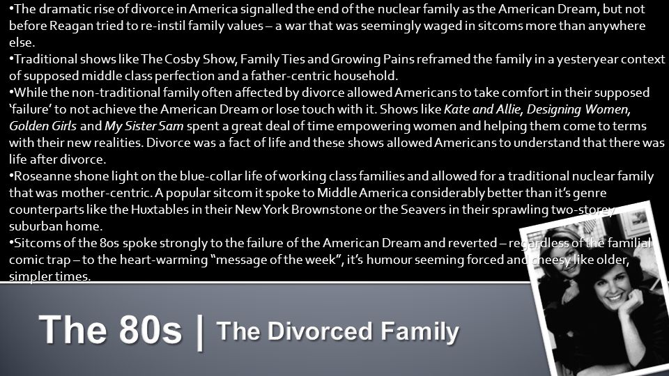 The dramatic rise of divorce in America signalled the end of the nuclear family as the American Dream, but not before Reagan tried to re-instil family values – a war that was seemingly waged in sitcoms more than anywhere else.
