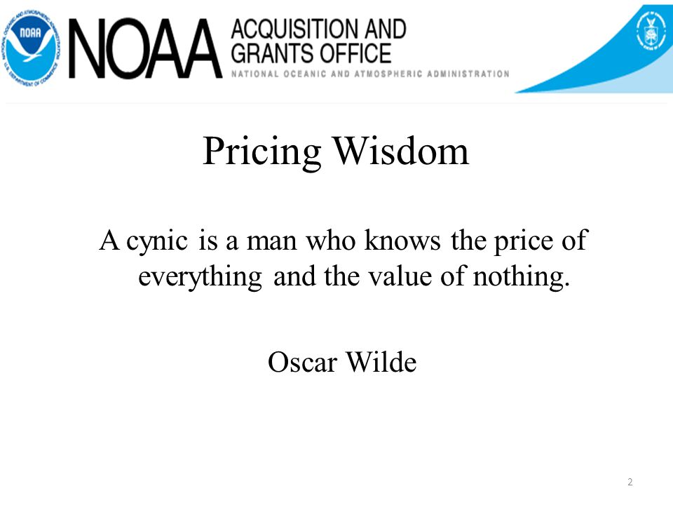 2 Pricing Wisdom A cynic is a man who knows the price of everything and the value of nothing.