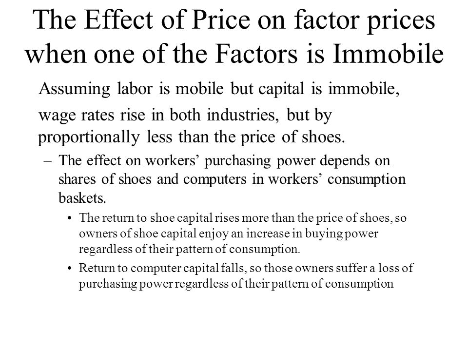 The Effect of Price on factor prices when one of the Factors is Immobile Assuming labor is mobile but capital is immobile, wage rates rise in both industries, but by proportionally less than the price of shoes.
