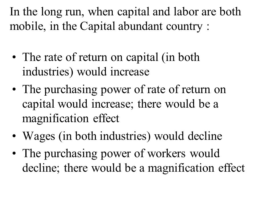 In the long run, when capital and labor are both mobile, in the Capital abundant country : The rate of return on capital (in both industries) would increase The purchasing power of rate of return on capital would increase; there would be a magnification effect Wages (in both industries) would decline The purchasing power of workers would decline; there would be a magnification effect