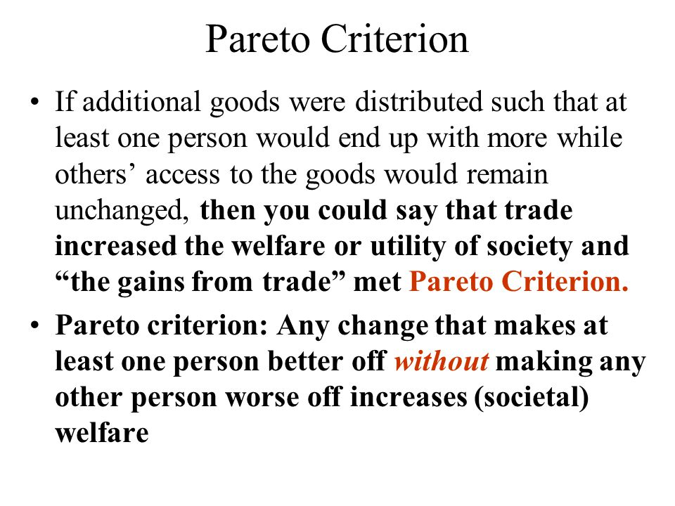 Pareto Criterion If additional goods were distributed such that at least one person would end up with more while others access to the goods would remain unchanged, then you could say that trade increased the welfare or utility of society and the gains from trade met Pareto Criterion.