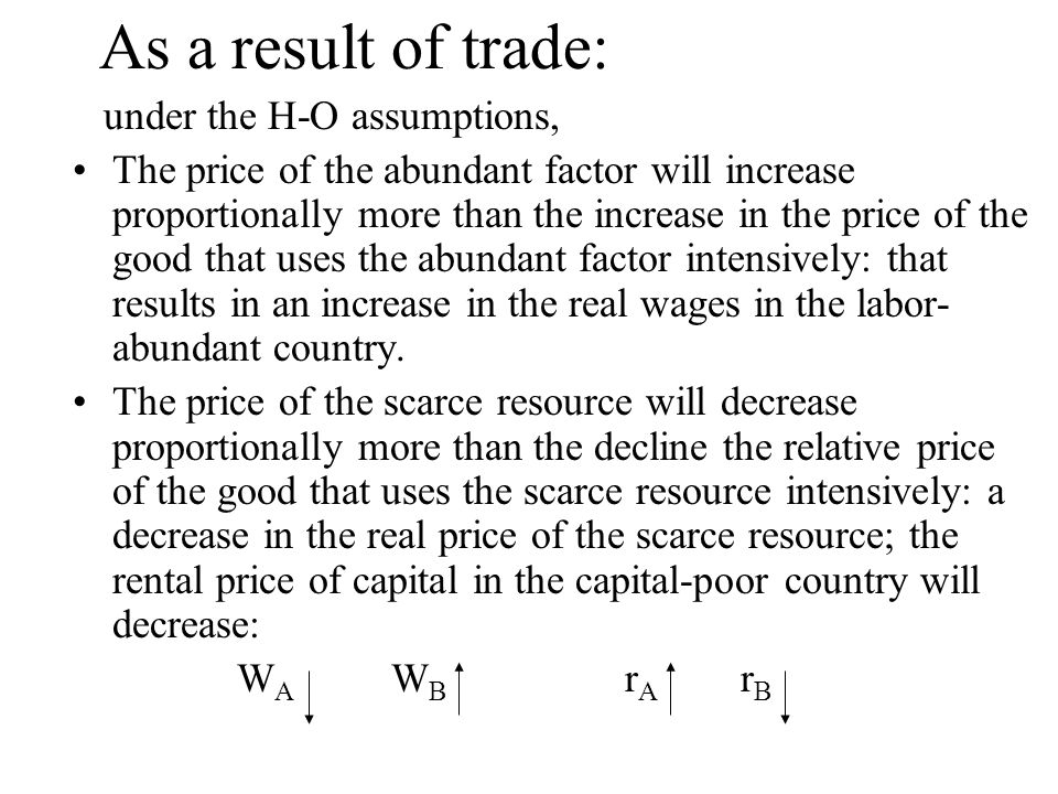 As a result of trade: under the H-O assumptions, The price of the abundant factor will increase proportionally more than the increase in the price of the good that uses the abundant factor intensively: that results in an increase in the real wages in the labor- abundant country.