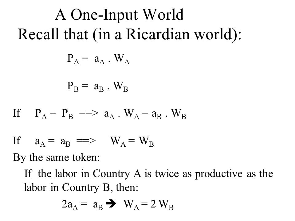 A One-Input World Recall that (in a Ricardian world): P A = a A.