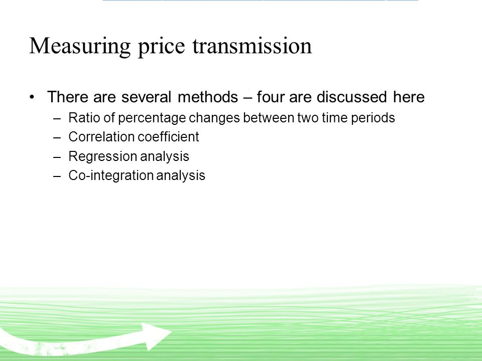 Measuring price transmission There are several methods – four are discussed here –Ratio of percentage changes between two time periods –Correlation coefficient –Regression analysis –Co-integration analysis