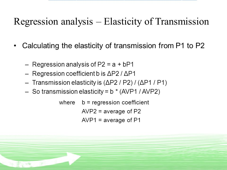 Regression analysis – Elasticity of Transmission Calculating the elasticity of transmission from P1 to P2 –Regression analysis of P2 = a + bP1 –Regression coefficient b is ΔP2 / ΔP1 –Transmission elasticity is (ΔP2 / P2) / (ΔP1 / P1) –So transmission elasticity = b * (AVP1 / AVP2) where b = regression coefficient AVP2 = average of P2 AVP1 = average of P1