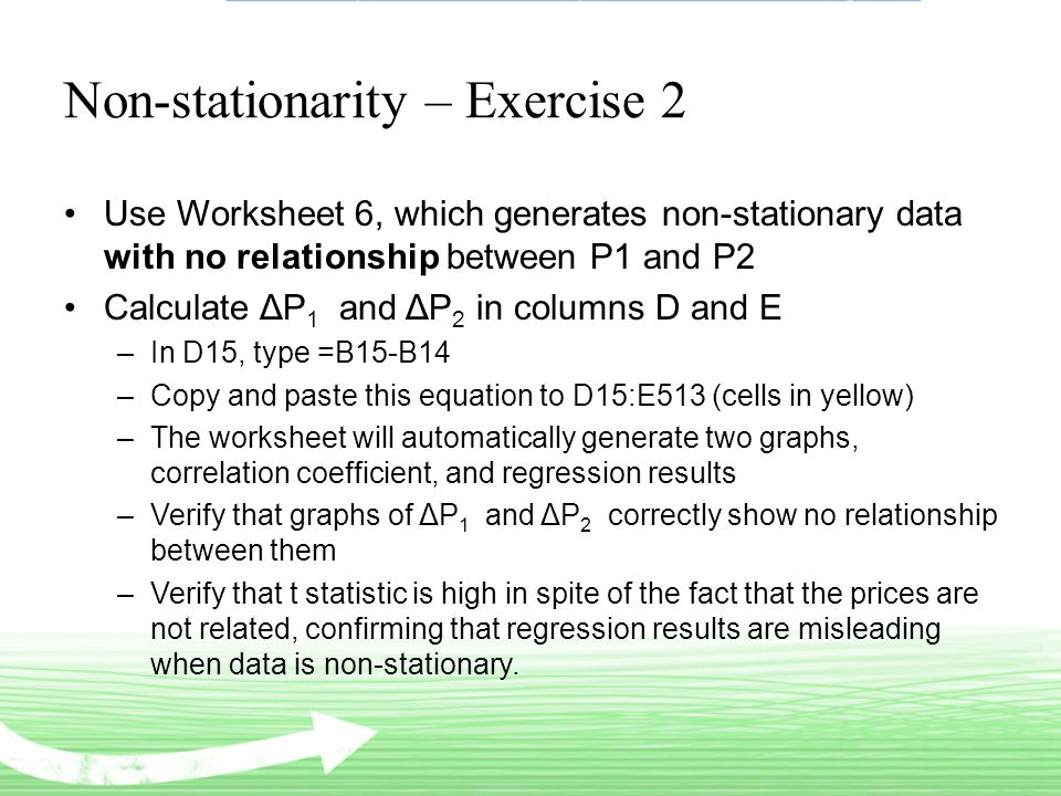 Non-stationarity – Exercise 2 Use Worksheet 6, which generates non-stationary data with no relationship between P1 and P2 Calculate ΔP 1 and ΔP 2 in columns D and E –In D15, type =B15-B14 –Copy and paste this equation to D15:E513 (cells in yellow) –The worksheet will automatically generate two graphs, correlation coefficient, and regression results –Verify that graphs of ΔP 1 and ΔP 2 correctly show no relationship between them –Verify that t statistic is high in spite of the fact that the prices are not related, confirming that regression results are misleading when data is non-stationary.