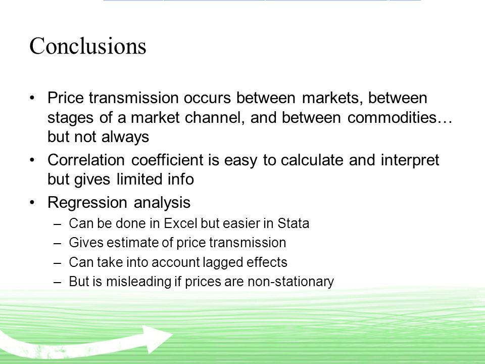 Conclusions Price transmission occurs between markets, between stages of a market channel, and between commodities… but not always Correlation coefficient is easy to calculate and interpret but gives limited info Regression analysis –Can be done in Excel but easier in Stata –Gives estimate of price transmission –Can take into account lagged effects –But is misleading if prices are non-stationary