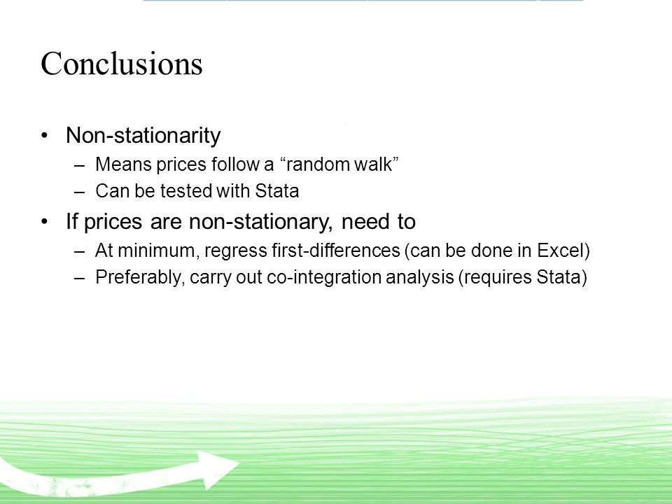 Conclusions Non-stationarity –Means prices follow a random walk –Can be tested with Stata If prices are non-stationary, need to –At minimum, regress first-differences (can be done in Excel) –Preferably, carry out co-integration analysis (requires Stata)