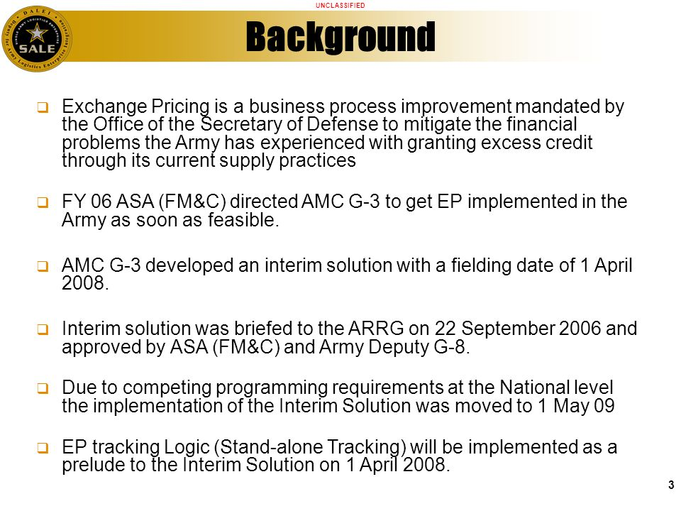 UNCLASSIFIED 3 Background Exchange Pricing is a business process improvement mandated by the Office of the Secretary of Defense to mitigate the financial problems the Army has experienced with granting excess credit through its current supply practices FY 06 ASA (FM&C) directed AMC G-3 to get EP implemented in the Army as soon as feasible.