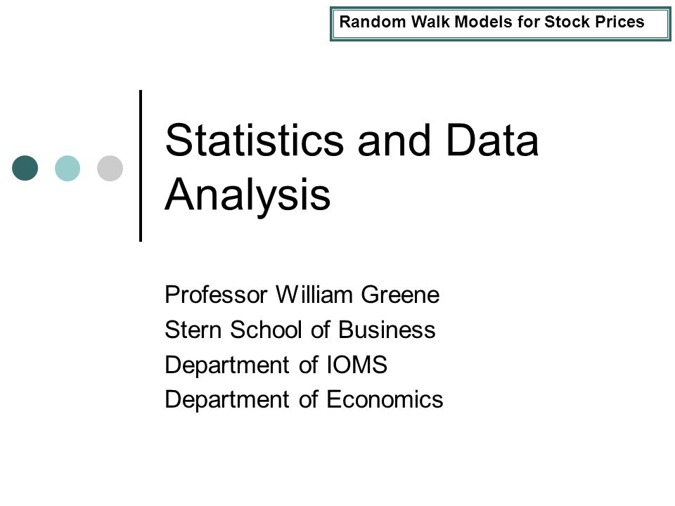 Random Walk Models for Stock Prices Statistics and Data Analysis Professor William Greene Stern School of Business Department of IOMS Department of Economics