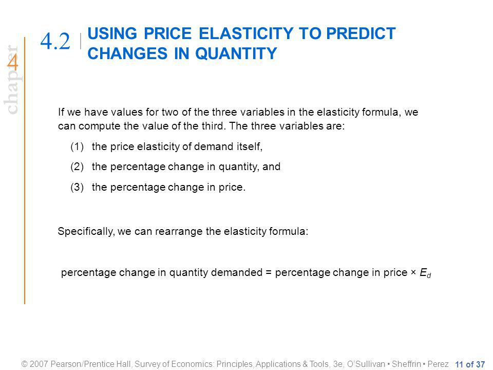 chapter © 2007 Pearson/Prentice Hall, Survey of Economics: Principles, Applications & Tools, 3e, OSullivan Sheffrin Perez 11 of 37 USING PRICE ELASTICITY TO PREDICT CHANGES IN QUANTITY 4.2 If we have values for two of the three variables in the elasticity formula, we can compute the value of the third.