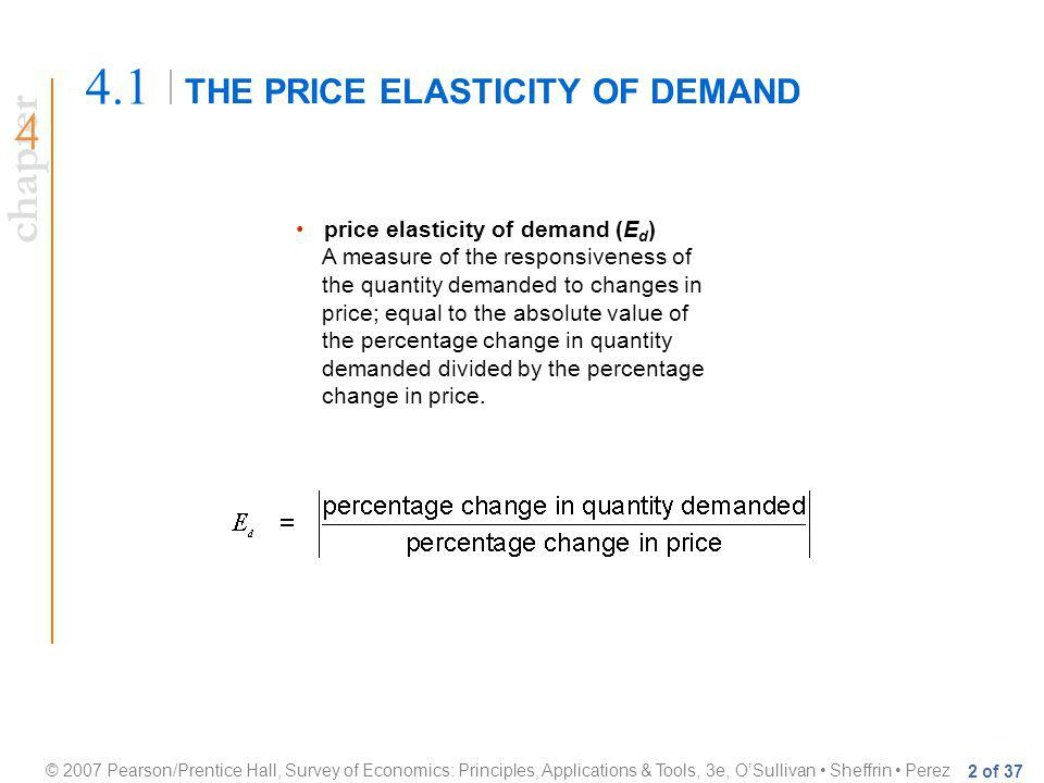 chapter © 2007 Pearson/Prentice Hall, Survey of Economics: Principles, Applications & Tools, 3e, OSullivan Sheffrin Perez 2 of 37 THE PRICE ELASTICITY OF DEMAND 4.1 price elasticity of demand (E d ) A measure of the responsiveness of the quantity demanded to changes in price; equal to the absolute value of the percentage change in quantity demanded divided by the percentage change in price.