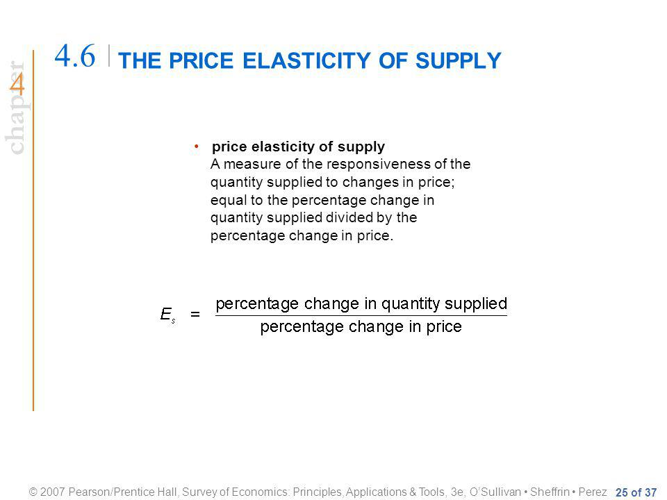 chapter © 2007 Pearson/Prentice Hall, Survey of Economics: Principles, Applications & Tools, 3e, OSullivan Sheffrin Perez 25 of 37 THE PRICE ELASTICITY OF SUPPLY 4.6 price elasticity of supply A measure of the responsiveness of the quantity supplied to changes in price; equal to the percentage change in quantity supplied divided by the percentage change in price.
