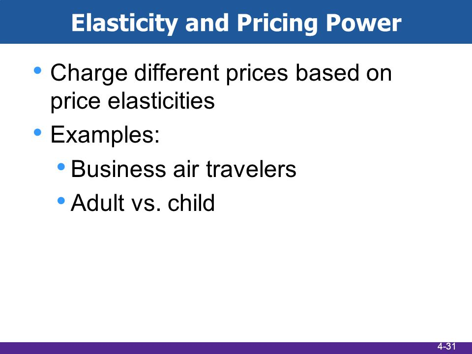 Elasticity and Pricing Power Charge different prices based on price elasticities Examples: Business air travelers Adult vs.