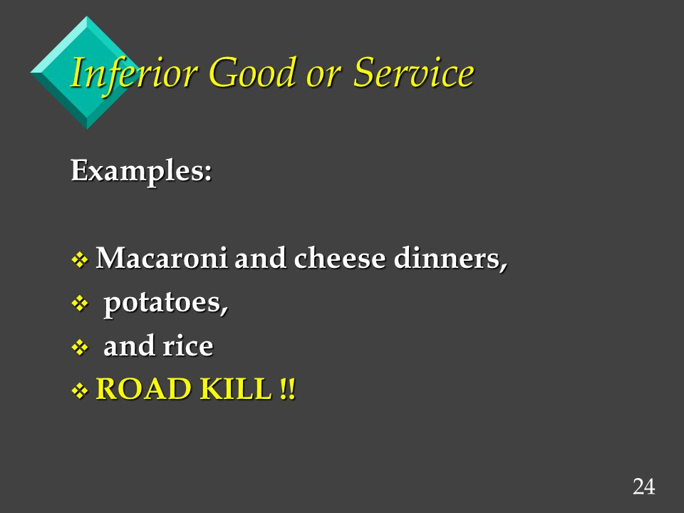 24 Inferior Good or Service Examples: v Macaroni and cheese dinners, v potatoes, v and rice v ROAD KILL !!