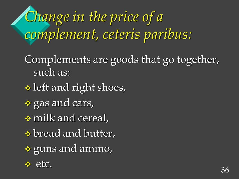 36 Change in the price of a complement, ceteris paribus: Complements are goods that go together, such as: v left and right shoes, v gas and cars, v milk and cereal, v bread and butter, v guns and ammo, v etc.