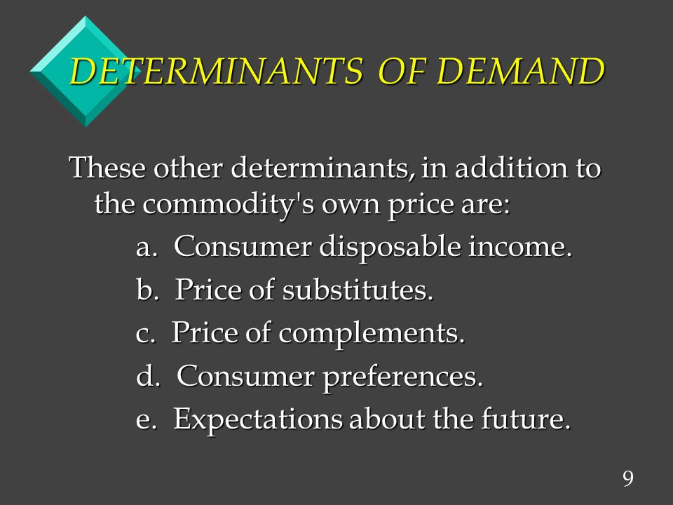 9 DETERMINANTS OF DEMAND These other determinants, in addition to the commodity s own price are: a.
