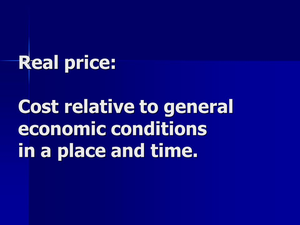 Real price: Cost relative to general economic conditions in a place and time.