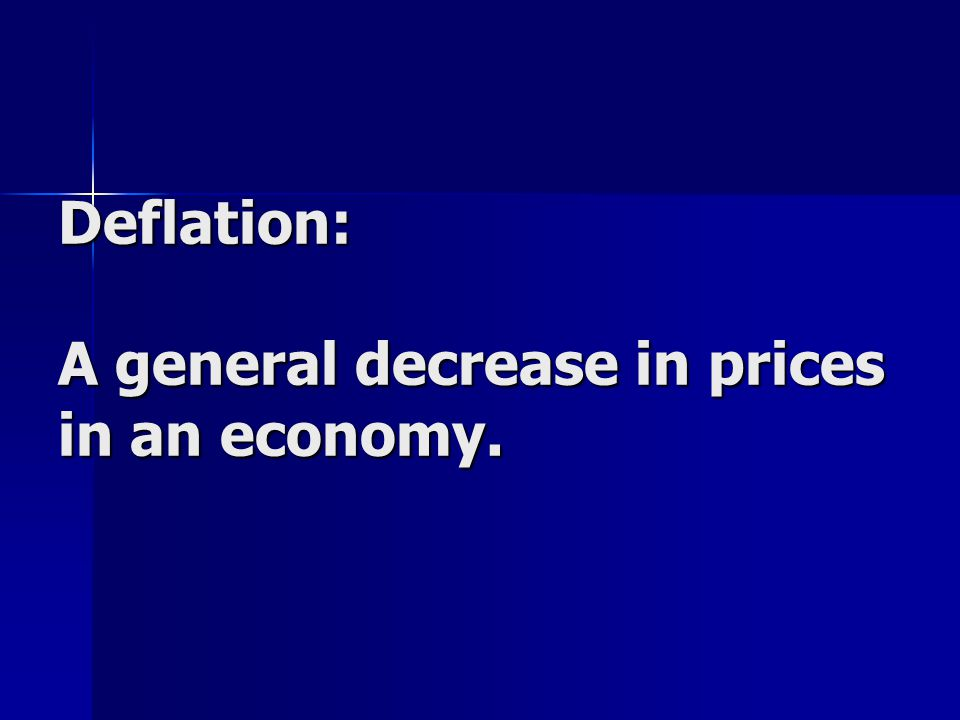 Deflation: A general decrease in prices in an economy.