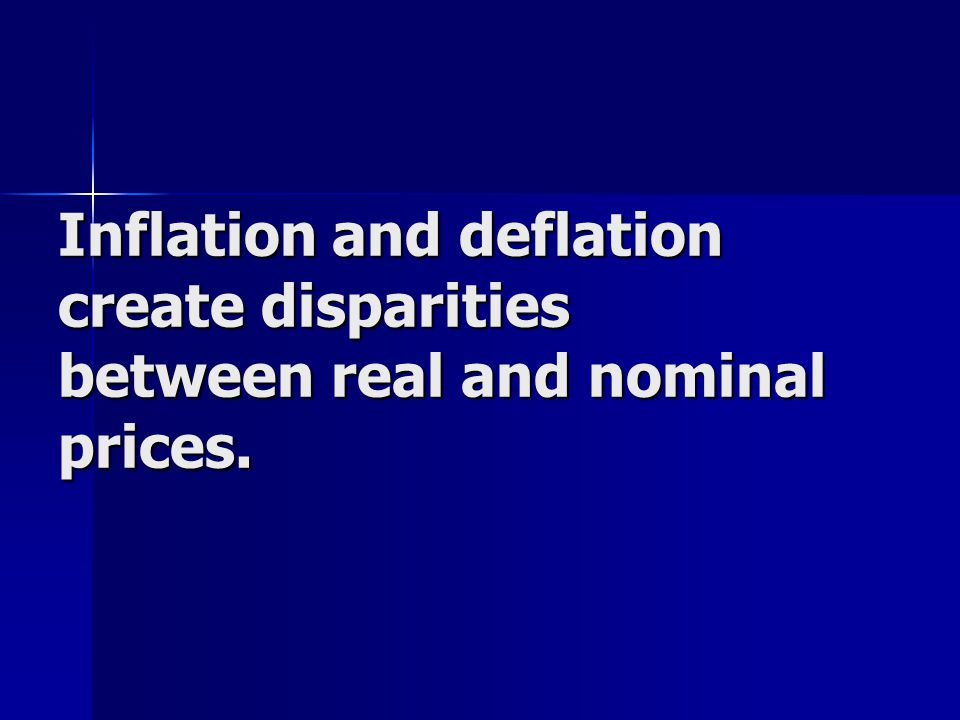 Inflation and deflation create disparities between real and nominal prices.