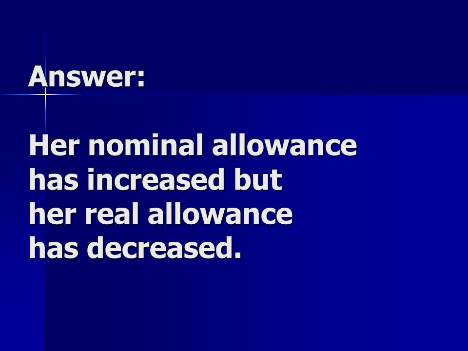Answer: Her nominal allowance has increased but her real allowance has decreased.