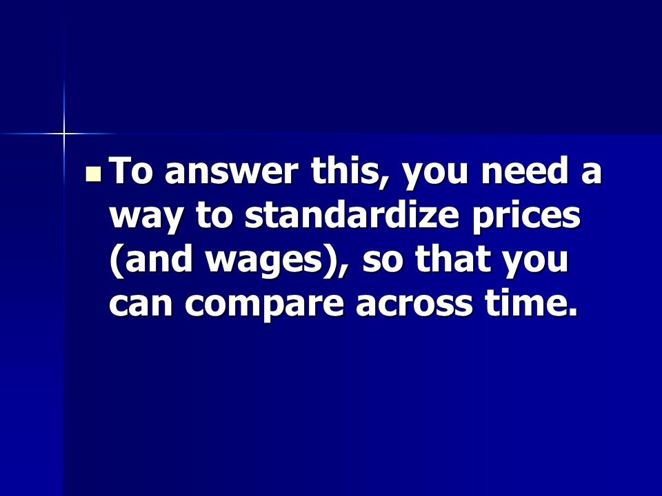 To answer this, you need a way to standardize prices (and wages), so that you can compare across time.