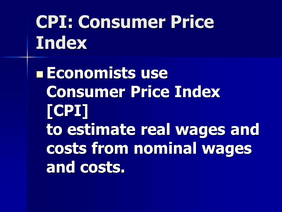 CPI: Consumer Price Index Economists use Consumer Price Index [CPI] to estimate real wages and costs from nominal wages and costs.