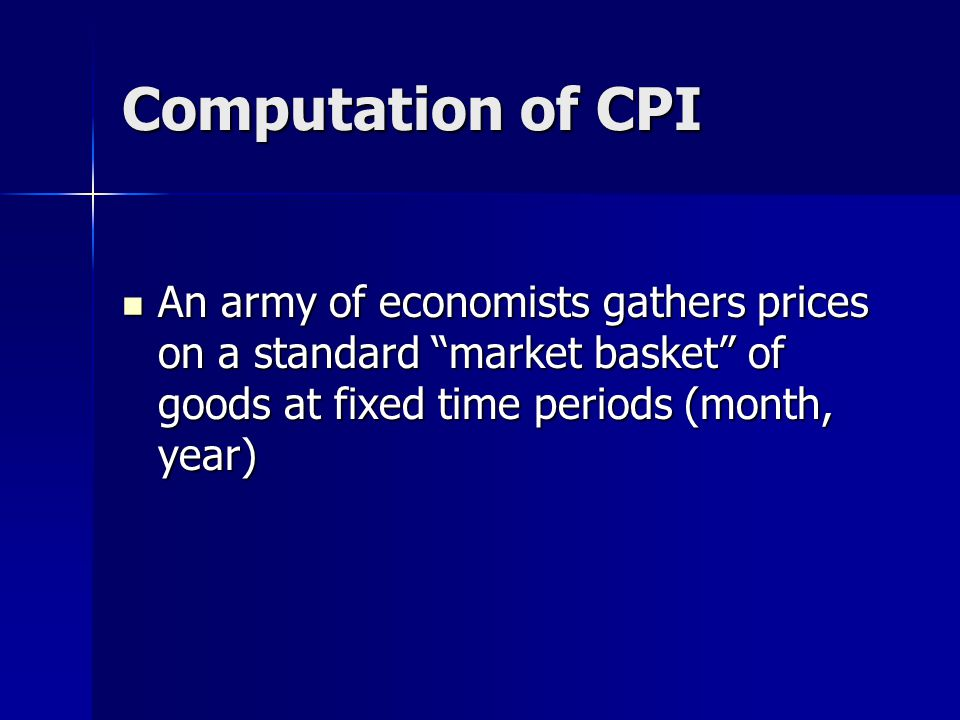 Computation of CPI An army of economists gathers prices on a standard market basket of goods at fixed time periods (month, year) An army of economists gathers prices on a standard market basket of goods at fixed time periods (month, year)
