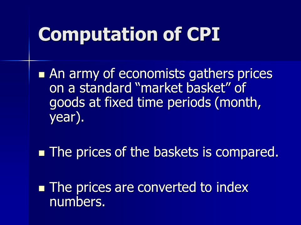 Computation of CPI An army of economists gathers prices on a standard market basket of goods at fixed time periods (month, year).