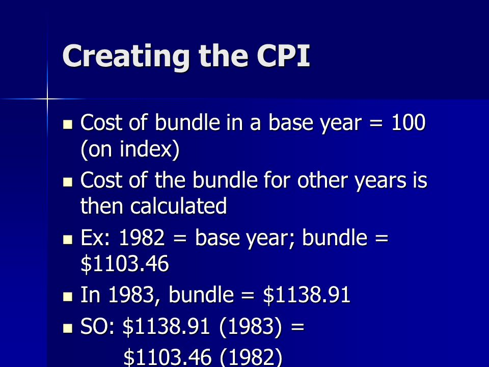 Creating the CPI Cost of bundle in a base year = 100 (on index) Cost of bundle in a base year = 100 (on index) Cost of the bundle for other years is then calculated Cost of the bundle for other years is then calculated Ex: 1982 = base year; bundle = $1103.46 Ex: 1982 = base year; bundle = $1103.46 In 1983, bundle = $1138.91 In 1983, bundle = $1138.91 SO: $1138.91 (1983) = SO: $1138.91 (1983) = $1103.46 (1982) $1103.46 (1982)