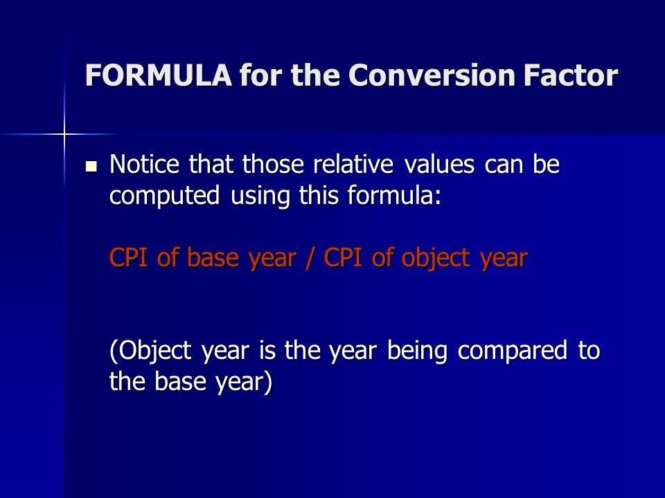 FORMULA for the Conversion Factor Notice that those relative values can be computed using this formula: CPI of base year / CPI of object year (Object year is the year being compared to the base year) Notice that those relative values can be computed using this formula: CPI of base year / CPI of object year (Object year is the year being compared to the base year)
