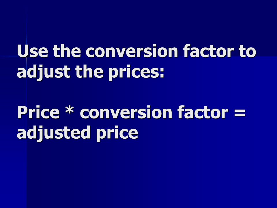Use the conversion factor to adjust the prices: Price * conversion factor = adjusted price
